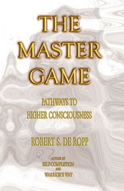 The Master Game - Pathways to Higher Consciousness ebook by Robert S. de Ropp,Iven Lourie