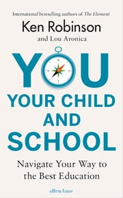 You, Your Child and School - Navigate Your Way to the Best Education ebook by Lou Aronica, Sir Ken Robinson