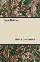 Spool Knitting ebook by Mary A. McCormack