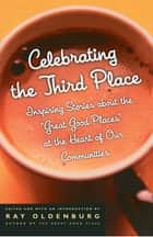 Celebrating the Third Place - Inspiring Stories About the Great Good Places at the Heart of Our Communities ebook by Ray Oldenburg