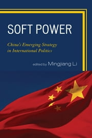 Soft Power - China's Emerging Strategy in International Politics ebook by Mingjiang Li,Gang Chen,Jianfeng Chen,Xiaohe Cheng Xiaogang Deng,Yong Deng,Joshua Kurlantzick,Zhongying Pang,Ignatius Wibowo,Lening Zhang,Yongjin Zhang,Suisheng Zhao,Zhiqun Zhu