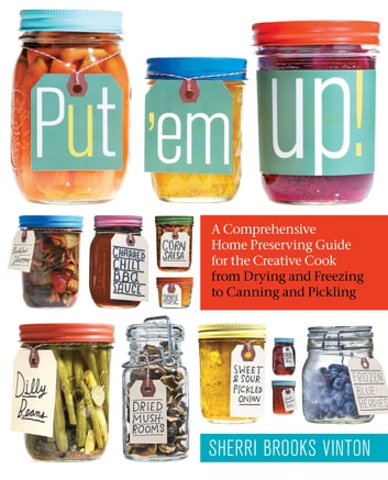 Put 'em Up! - A Comprehensive Home Preserving Guide for the Creative Cook, from Drying and Freezing to Canning and Pickling ebook by Sherri Brooks Vinton