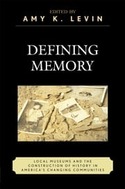Defining Memory - Local Museums and the Construction of History in America's Changing Communities ebook by Amy K. Levin,David Kyvig,Tami Christopher,James Connor,J Daniel d'Oney,Jessie Embry,Eric Gable,Lucian Gomoll,Richard Handler,Donna Langford,Amy Levin,Mauri L. Nelson,Stuart Patterson,Heather Perry,Jay Price,Michael Rhode,Eric Sandweiss,Elizabeth Vallance