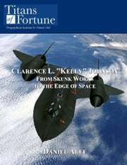 "Clarence L. ""Kelly"" Johnson: From Skunk Works To The Edge Of Space ebook by Daniel Alef"
