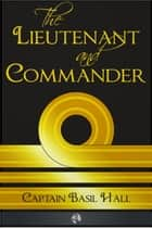 The Lieutenant and Commander ebook by Captain Basil Hall