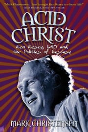 Acid Christ: Ken Kesey, LSD, and the Politics of Ecstasy ebook by Christensen, Mark