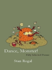 Dance Monster!: Fifty Selected Poems ebook by Stan Rogal