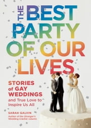 The Best Party of Our Lives (EBK) - Stories of Gay Weddings and True Love to Inspire Us All ebook by Sarah Galvin