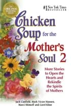 Chicken Soup for the Mother's Soul 2 - More Stories to Open the Hearts and Rekindle the Spirits of Mothers ebook by Jack Canfield, Mark Victor Hansen