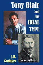 Tony Blair and the Ideal Type ebook by J.H. Grainger