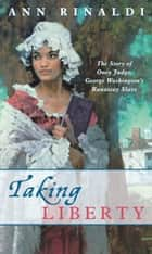 Taking Liberty - The Story of Oney Judge, George Washington's Runaway Slave eBook by Ann Rinaldi