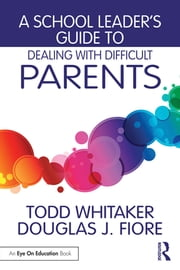 A School Leader's Guide to Dealing with Difficult Parents eBook by Todd Whitaker, Douglas J. Fiore