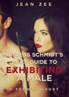 Mistress Schmidt's Brief Guide to Exhibiting a Male ebook by Jean Zee
