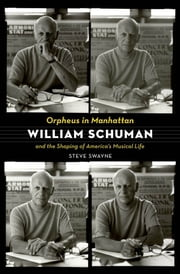 Orpheus in Manhattan : William Schuman and the Shaping of America's Musical Life ebook by Steve Swayne