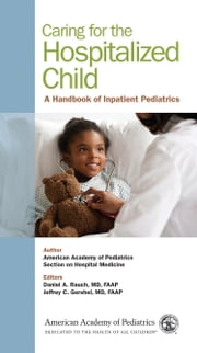Caring for the Hospitalized Child - A Handbook of Inpatient Pediatrics ebook by Section on Hospital Medicine, American Academy of Pediatrics,Daniel A. Rauch, MD, FAAP,Jeffrey C. Gershel, MD, FAAP