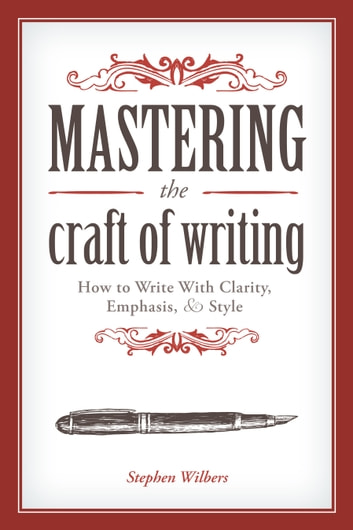 Mastering the Craft of Writing - How to Write With Clarity, Emphasis, and Style ebook by Stephen Wilbers
