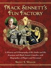 Mack Sennett's Fun Factory: A History and Filmography of His Studio and His Keystone and Mack Sennett Comedies, with Biographies of Players and Personnel ebook by Brent E. Walker