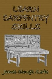Learn Carpentry Skills ebook by James Slough Zerbe