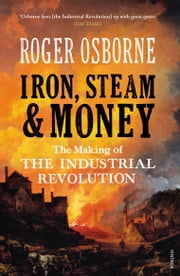 Iron, Steam & Money - The Making of the Industrial Revolution ebook by Roger Osborne