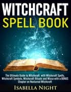 Witchcraft Spell Book: The Ultimate Guide to Witchcraft with Witchcraft Spells, Witchcraft Symbols, Witchcraft Rituals and Wicca with a Bonus Chapter on Nocturnal Witchcraft ebook by Isabella Night