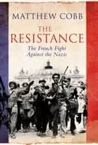 The Resistance - The French Fight Against the Nazis ebook by Matthew Cobb