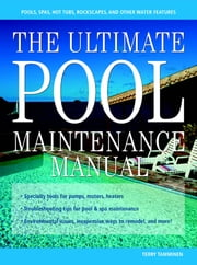 The Ultimate Pool Maintenance Manual - Spas, Pools, Hot Tubs, Rockscapes, and Other Water Features, 2nd Edition ebook by Terry Tamminen