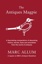 The Antiques Magpie - A compendium of absorbing history, stories and facts from the world of antiques ebook by Marc Allum