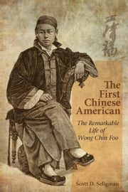 The First Chinese American - The Remarkable Life of Wong Chin Foo ebook by Scott D. Seligman
