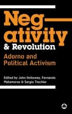 Negativity and Revolution - Adorno and Political Activism ebook by John Holloway, Fernando Matamoros, Sergio Tischler