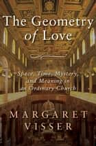 The Geometry of Love - Space, Time, Mystery, and Meaning in an Ordinary Church ebook by Margaret Visser