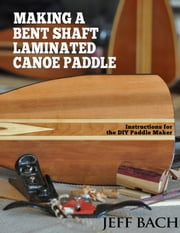 Making a Bent Shaft Laminated Canoe Paddle - Instructions for the DIY paddle maker ebook by Jeff Bach