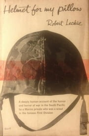 Helmet for My Pillow: From Parris Island to the Pacific, A Marine Tells His Story eBook by Robert Leckie