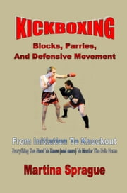 Kickboxing: Blocks, Parries, And Defensive Movement: From Initiation To Knockout