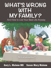 What's Wrong With My Family - And How to Live Your Best Life Anyway ebook by Gary L. Malone, MD,Susan Mary Malone,John McDearmon
