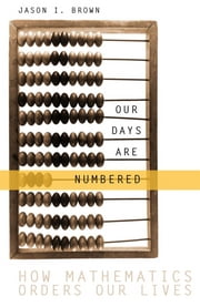 Our Days Are Numbered - How Mathematics Orders Our Lives ebook by Jason Brown