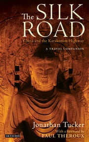 The Silk Road - China and the Karakorum Highway - A Travel Companion ebook by Jonathan Tucker,Paul Theroux