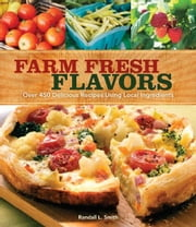 Farm Fresh Flavors: 501 Delicious Meals using Local Ingredients ebook by Randall L. Smith