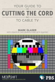 Your Guide to Cutting the Cord to Cable TV ebook by Mark Glaser