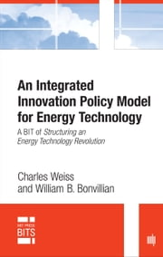 An Integrated Innovation Policy Model for Energy Technology - A BIT of Structuring an Energy Technology Revolution ebook by Charles Weiss,William B. Bonvillian
