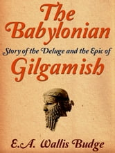 The Babylonian Story of the Deluge and the Epic of Gilgamish ebook by E. A. Wallis Budge