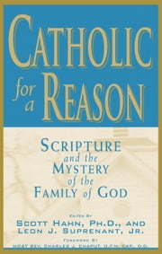 Catholic for a Reason: Scripture and the Mystery of the Family of God ebook by Scott Hahn,Leon Suprenant,Archbishop Charles J. Chaput