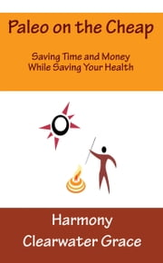Paleo on the Cheap: Saving Time and Money While Saving Your Health ebook by Harmony Clearwater Grace