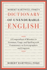 Robert Hartwell Fiske's Dictionary of Unendurable English - A Compendium of Mistakes in Grammar, Usage, and Spelling with commentary on lexicographers and linguists ebook by Robert Hartwell Fiske