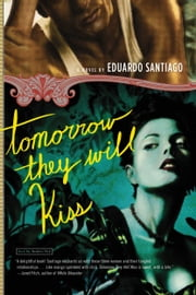 Tomorrow They Will Kiss - A Novel ebook by Eduardo Santiago