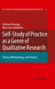 Self-Study of Practice as a Genre of Qualitative Research - Theory, Methodology, and Practice ebook by Stefinee Pinnegar,Mary Lynn Hamilton