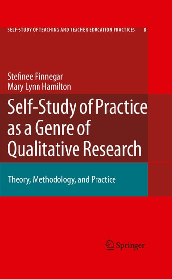Self-Study of Practice as a Genre of Qualitative Research - Theory, Methodology, and Practice ebook by Mary Lynn Hamilton,Stefinee Pinnegar