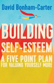 Building Self-esteem - A Five-Point Plan For Valuing Yourself More ebook by David Bonham-Carter