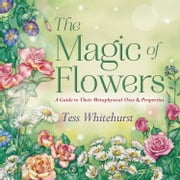 The Magic of Flowers - A Guide to Their Metaphysical Uses & Properties ebook by Tess Whitehurst