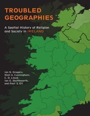 Troubled Geographies - A Spatial History of Religion and Society in Ireland ebook by Ian N. Gregory,Niall A. Cunningham,Paul S. Ell,Christopher D. Lloyd,Ian G. Shuttleworth