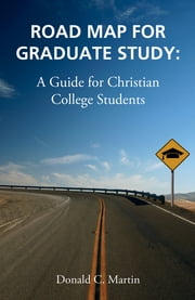 Road Map for Graduate Study: A Guide for Christian College Students ebook by Don Martin
